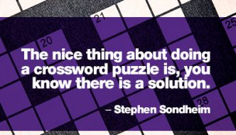 """The nice thing about doing a crossword puzzle is, you know there is a solution."" – Stephen Sondheim"